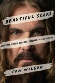 TOM WILSON: BEAUTIFUL SCARS<BR />STEELTOWN SECRETS, MOHAWK SKYWALKERS AND THE ROAD HOME